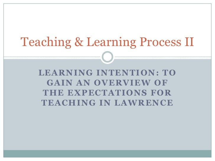 Teaching & Learning Process II   LEARNING INTENTION: TO     GAIN AN OVERVIEW OF    THE EXPECTATIONS FOR   TEACHING IN LAWR...