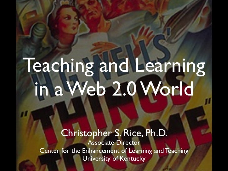 Teaching and Learning in a Web 2.0 World        Christopher S. Rice, Ph.D.                  Associate Director Center for ...
