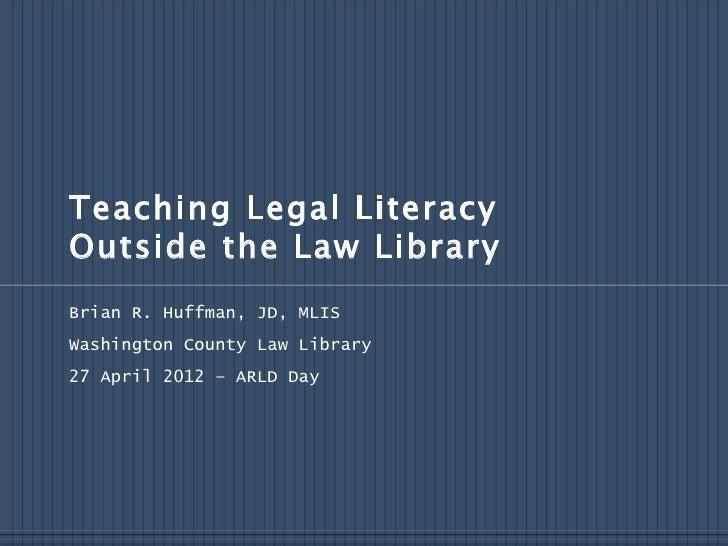 Teaching Legal LiteracyOutside the Law LibraryBrian R. Huffman, JD, MLISWashington County Law Library27 April 2012 – ARLD ...