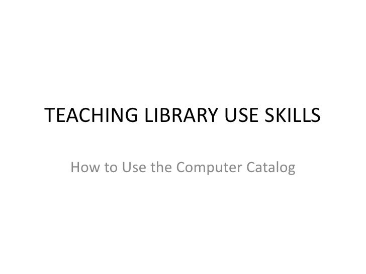 TEACHING LIBRARY USE SKILLS<br />How to Use the Computer Catalog to locate a Book.<br />