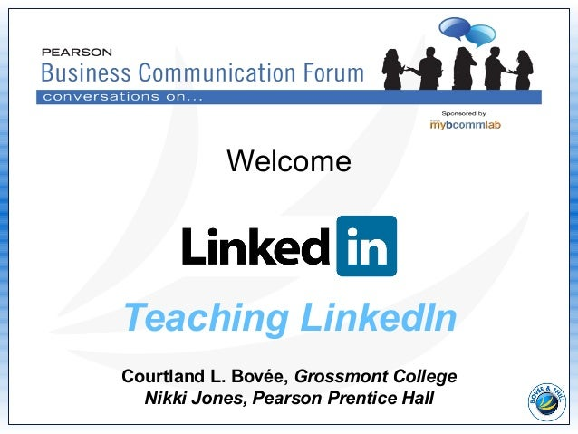 Teaching LinkedIn Courtland L. Bovée, Grossmont College Nikki Jones, Pearson Prentice Hall Welcome