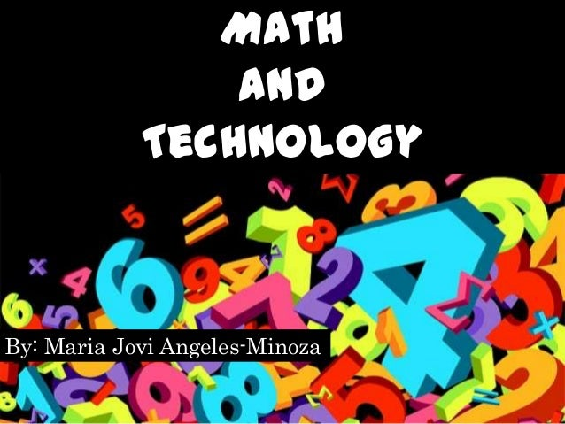 Math                and            TechnologyBy: Maria Jovi Angeles-Minoza