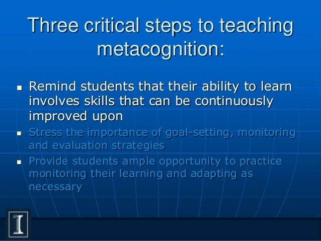 the significance of metacognition in learning 9cooperate learning groups for example, if jason understands the meaning of all of the words in the problem, he does not need a vocabulary strategy, but if he cannot restate the problem, teaching him to paraphrase would be beneficial.