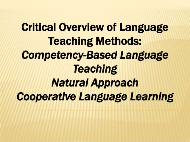 Critical Overview of Language Teaching Methods: Competency-Based Language Teaching Natural Approach Cooperative Language Learning