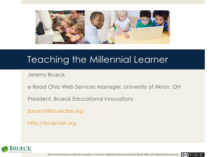 Teaching the Millennial Learner Jeremy Brueck e-Read Ohio Web Services Manager, University of Akron, OH President, Brueck ...