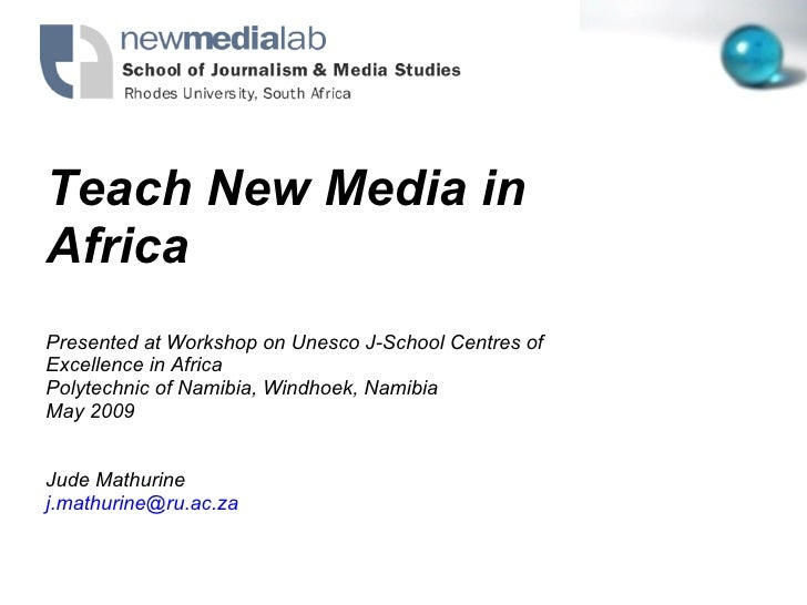 Teach New Media in Africa Presented at Workshop on Unesco J-School Centres of Excellence in Africa Polytechnic of Namibia,...