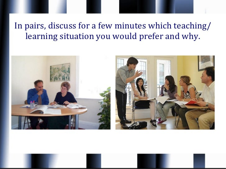 In pairs, discuss for a few minutes which teaching/   learning situation you would prefer and why.