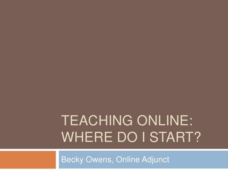 Teaching Online:  Where do I start?<br />Becky Owens, Online Adjunct<br />