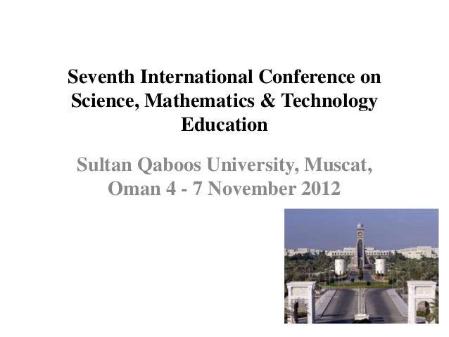 Seventh International Conference onScience, Mathematics & Technology             Education Sultan Qaboos University, Musca...