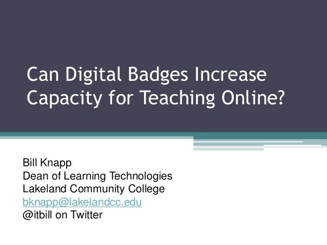 Can Digital Badges Increase Capacity for Teaching Online? Bill Knapp Dean of Learning Technologies Lakeland Community Coll...