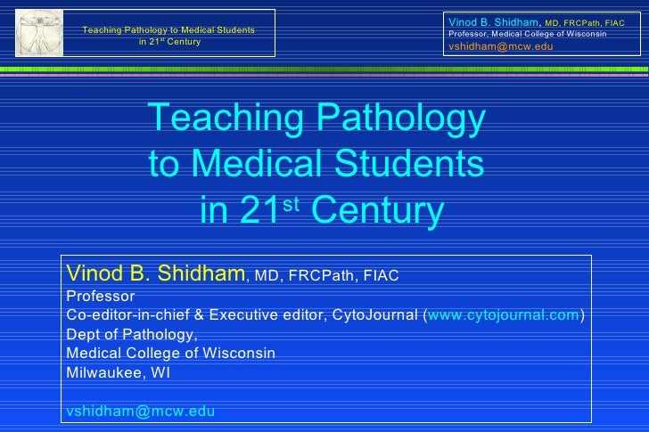 Teaching Pathology  to Medical Students  in 21 st  Century Vinod B. Shidham , MD, FRCPath, FIAC Professor Co-editor-in-chi...