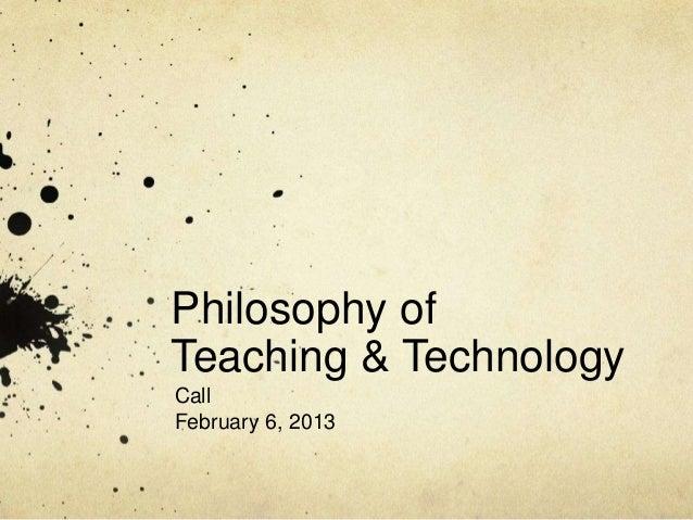 Philosophy ofTeaching & TechnologyCallFebruary 6, 2013