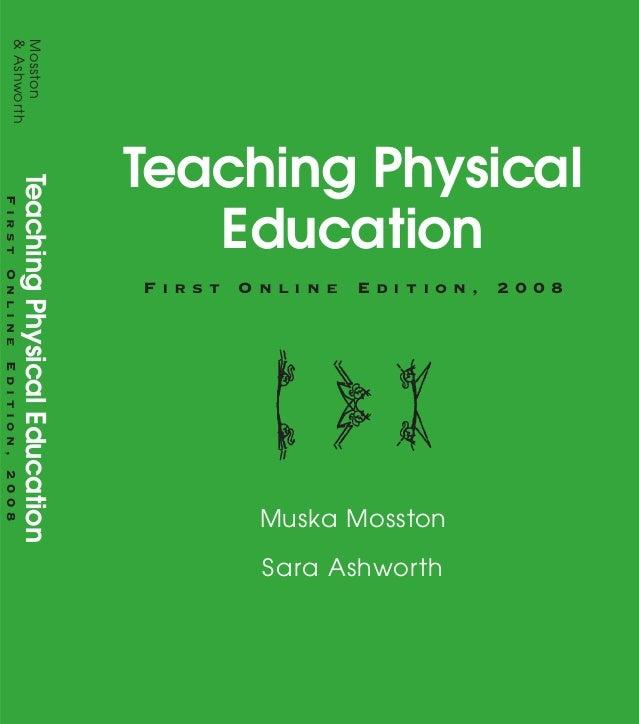 Teaching Physical Education F i r s t O n l i n e E d i t i o n , 2 0 0 8 Muska Mosston Sara Ashworth Praise for Teaching ...