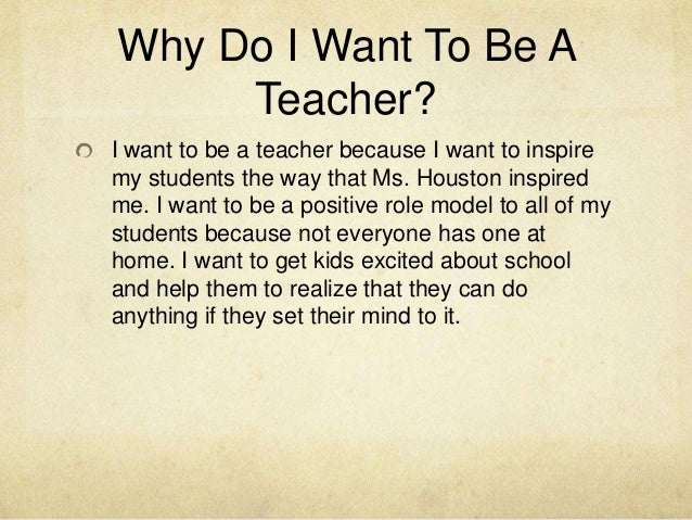 essays why i want to be a teacher Teachers also want their students to reflect on their lessons, but with young  children especially, this is a learned skill setting aside a few.