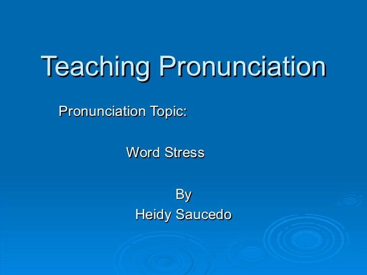 Teaching Pronunciation Pronunciation Topic: Word Stress By Heidy Saucedo