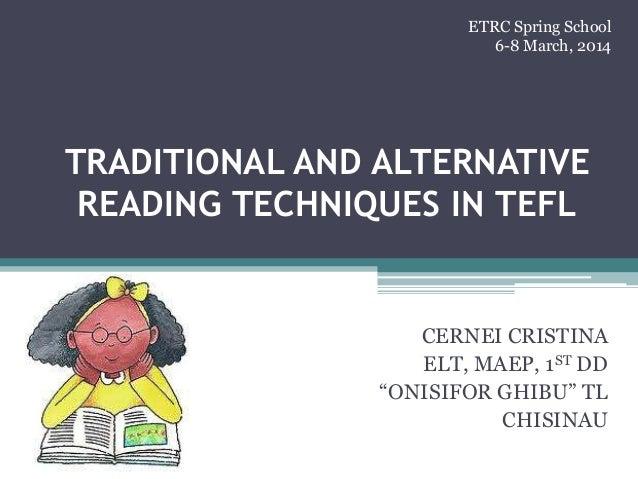 "TRADITIONAL AND ALTERNATIVE READING TECHNIQUES IN TEFL CERNEI CRISTINA ELT, MAEP, 1ST DD ""ONISIFOR GHIBU"" TL CHISINAU ETRC..."