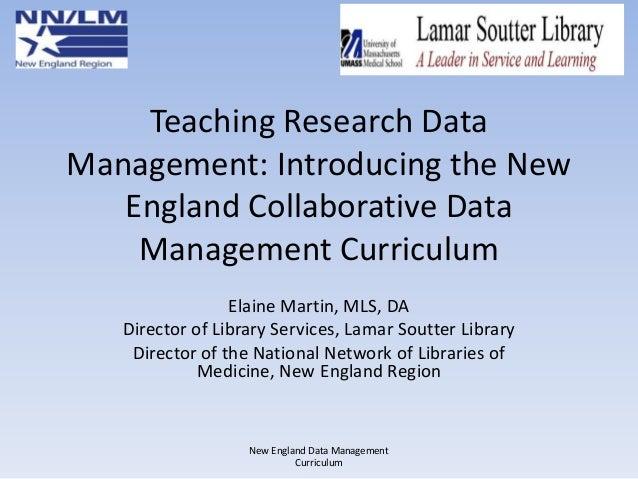 Teaching Research Data Management: Introducing the New England Collaborative Data Management Curriculum Elaine Martin, MLS...