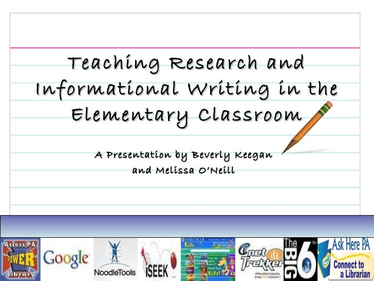 Teaching Research and Informational Writing in the Elementary Classroom A Presentation by Beverly Keegan and Melissa O'Neill