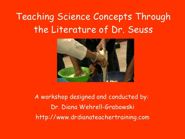 Teaching Science Concepts Through the Literature of Dr. Seuss A workshop designed and conducted by:  Dr. Diana Wehrell-Gra...