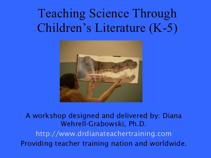 Teaching Science Through Children's Literature (K-5) A workshop designed and delivered by: Diana Wehrell-Grabowski, Ph.D. ...