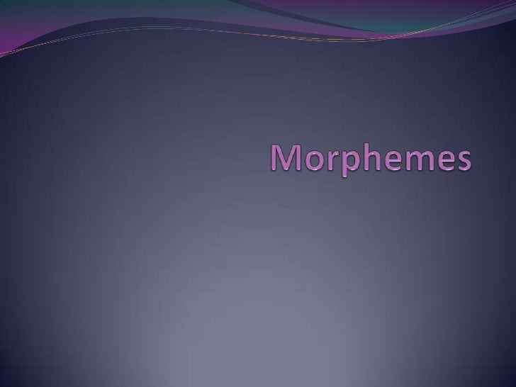  What is a morpheme?   The smallest unit of meaning