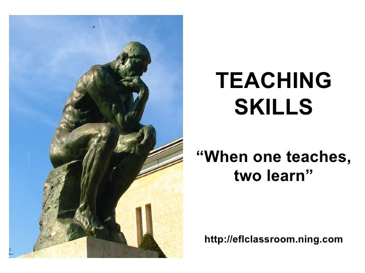 """TEACHING   SKILLS""""When one teaches,    two learn""""http://eflclassroom.ning.com"""