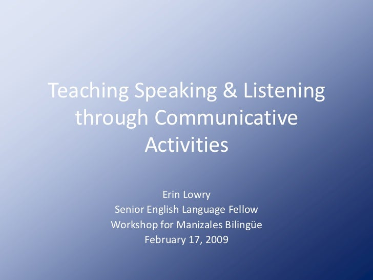 Teaching Speaking & Listening    through Communicative           Activities                  Erin Lowry       Senior Engli...