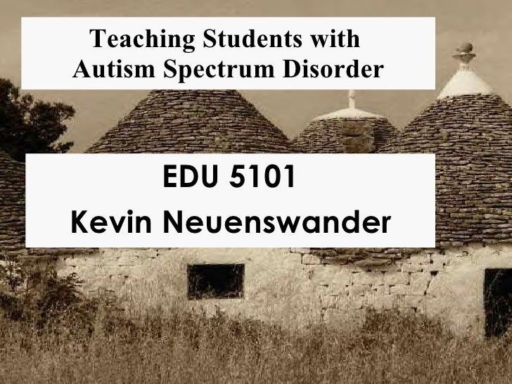 Teaching Students with  Autism Spectrum Disorder EDU 5101 Kevin Neuenswander