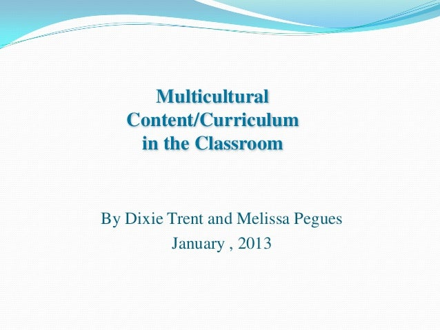 Multicultural   Content/Curriculum    in the ClassroomBy Dixie Trent and Melissa Pegues         January , 2013