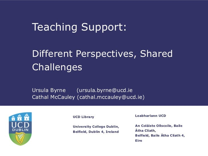 Teaching Support:Different Perspectives, SharedChallengesUrsula Byrne    (ursula.byrne@ucd.ieCathal McCauley (cathal.mccau...