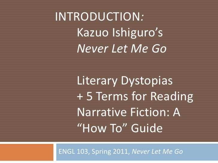 ENGL 103, Spring 2011, Never Let Me Go<br />INTRODUCTION:<br />Kazuo Ishiguro'sNever Let Me Go<br />Literary Dystopias<b...