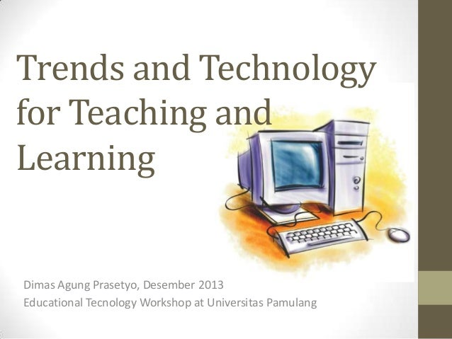 Trends and Technology for Teaching and Learning  Dimas Agung Prasetyo, Desember 2013 Educational Tecnology Workshop at Uni...
