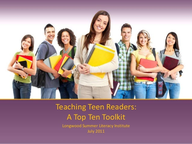 Teaching Teen Readers: A Top Ten Toolkit Longwood Summer Literacy Institute July 2011