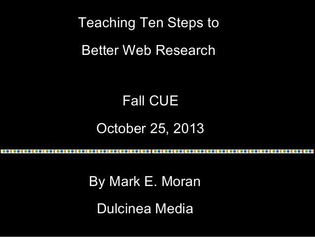 Teaching Ten Steps to Better Web Research Fall CUE October 25, 2013 By Mark E. Moran Dulcinea Media