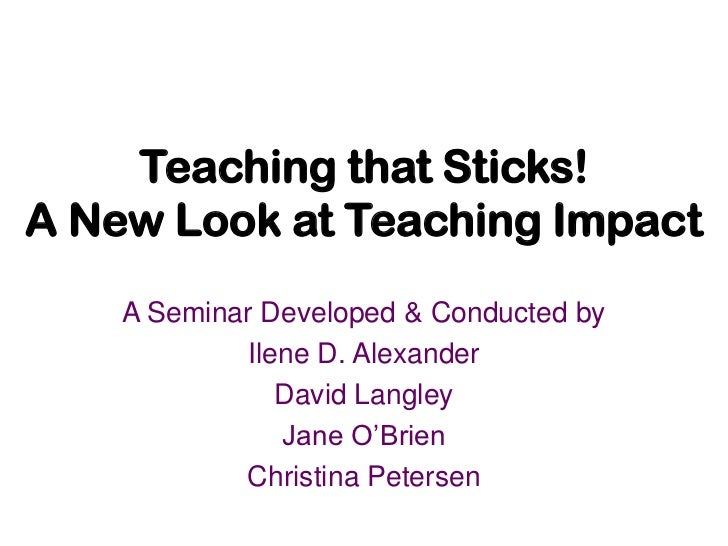 Teaching that Sticks! A New Look at Teaching Impact<br />A Seminar Developed & Conducted by<br />Ilene D. Alexander<br />D...