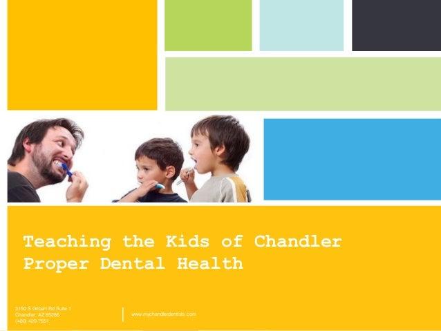 Teaching the Kids of Chandler Proper Dental Health 3150 S Gilbert Rd Suite 1 Chandler, AZ 85286 (480) 420-7551  |  www.myc...