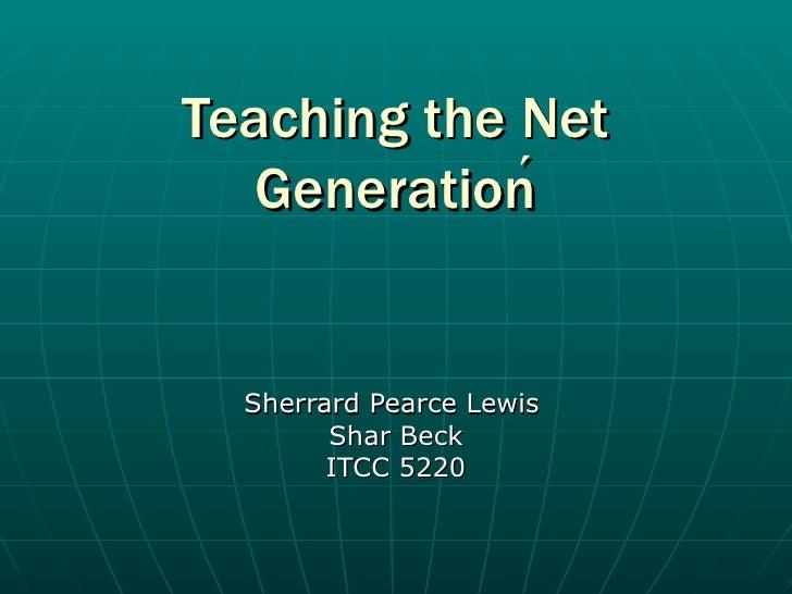 Teaching the Net Generation  Sherrard Pearce Lewis Shar Beck ITCC 5220