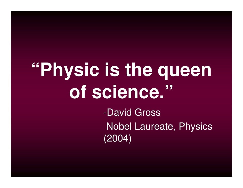 """""""Physic is the queen     of science.""""         -David Gross          Nobel Laureate, Physics         (2004)"""
