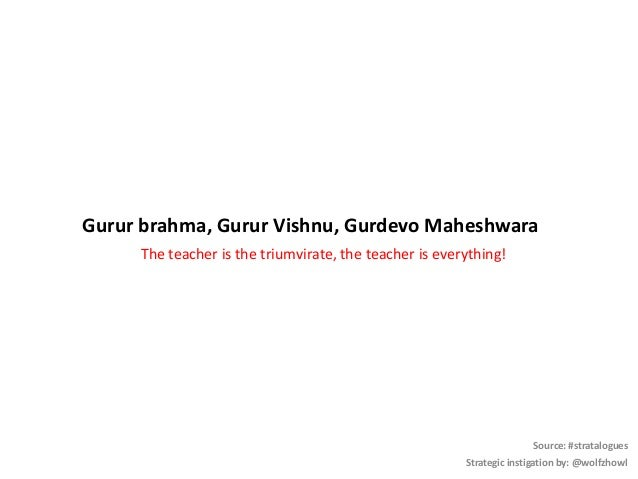 Gurur brahma, Gurur Vishnu, Gurdevo Maheshwara The teacher is the triumvirate, the teacher is everything! Source: #stratal...