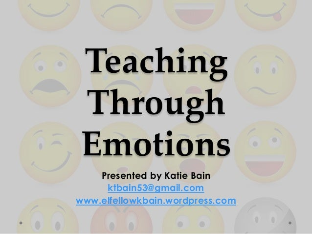 TeachingThroughEmotionsPresented by Katie Bainktbain53@gmail.comwww.elfellowkbain.wordpress.com