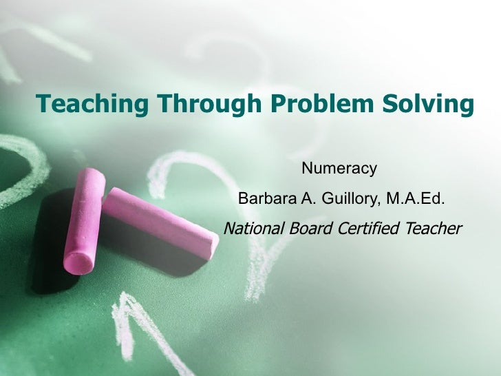 Teaching Through Problem Solving  Numeracy  Barbara A. Guillory, M.A.Ed. National Board Certified Teacher