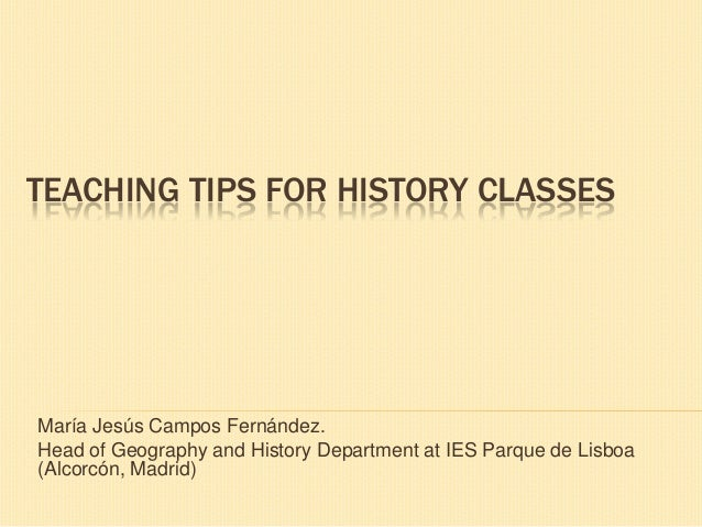 TEACHING TIPS FOR HISTORY CLASSESMaría Jesús Campos Fernández.Head of Geography and History Department at IES Parque de Li...