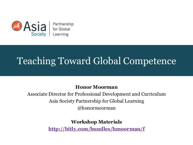 Teaching Toward Global Competence Honor Moorman Associate Director for Professional Development and Curriculum Asia Societ...