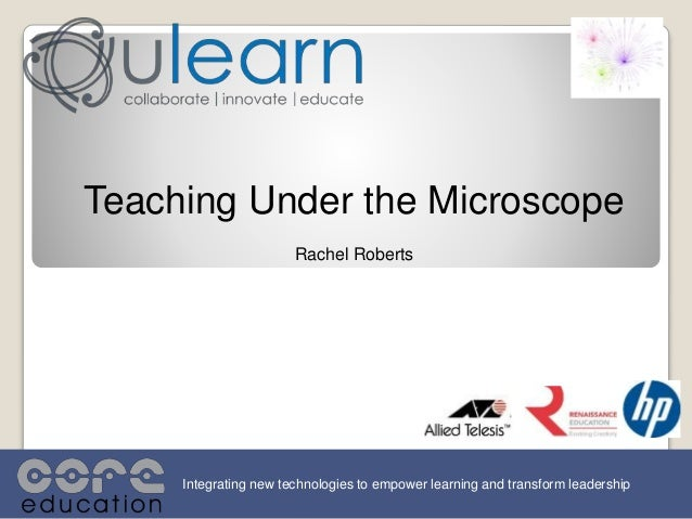 Teaching Under the Microscope Rachel Roberts Integrating new technologies to empower learning and transform leadership