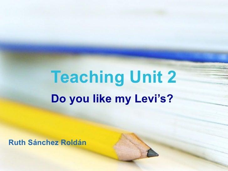 Teaching Unit 2 Do you like my Levi's? Ruth Sánchez Roldán