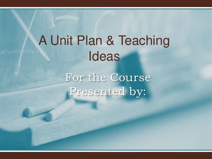 A Unit Plan & Teaching         Ideas    For the Course     Presented by:
