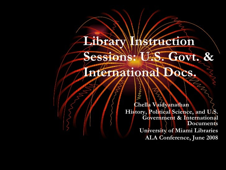 Library Instruction Sessions: U.S. Govt. & International Docs. Chella Vaidyanathan  History, Political Science, and U.S. G...