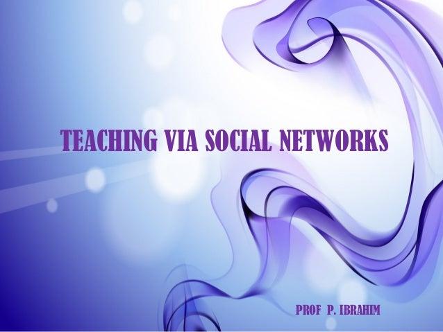 TEACHING VIA SOCIAL NETWORKS PROF P. IBRAHIM