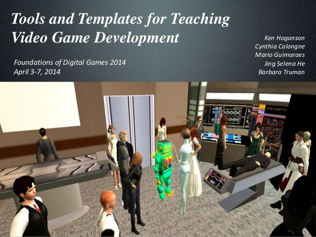 Tools and Templates for Teaching Video Game Development Foundations of Digital Games 2014 April 3-7, 2014 Ken Hoganson Cyn...