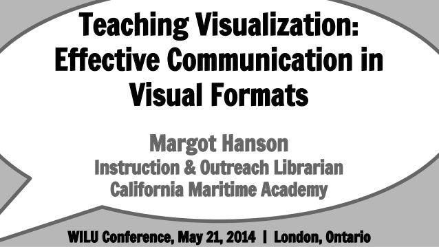 Teaching Visualization: Effective Communication in Visual Formats Margot Hanson Instruction & Outreach Librarian Californi...